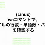 (Linux) wcコマンドで、ファイルの行数・単語数・バイト数を確認する