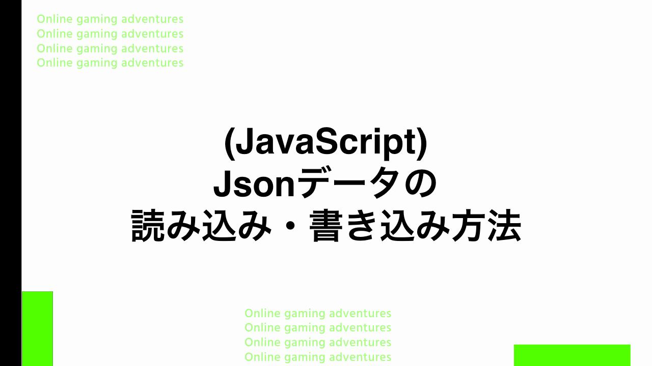 (JavaScript) Jsonデータの読み込み・書き込み方法