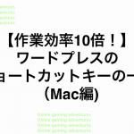 【作業効率10倍!】ワードプレスのショートカットキーの一覧(Mac編)